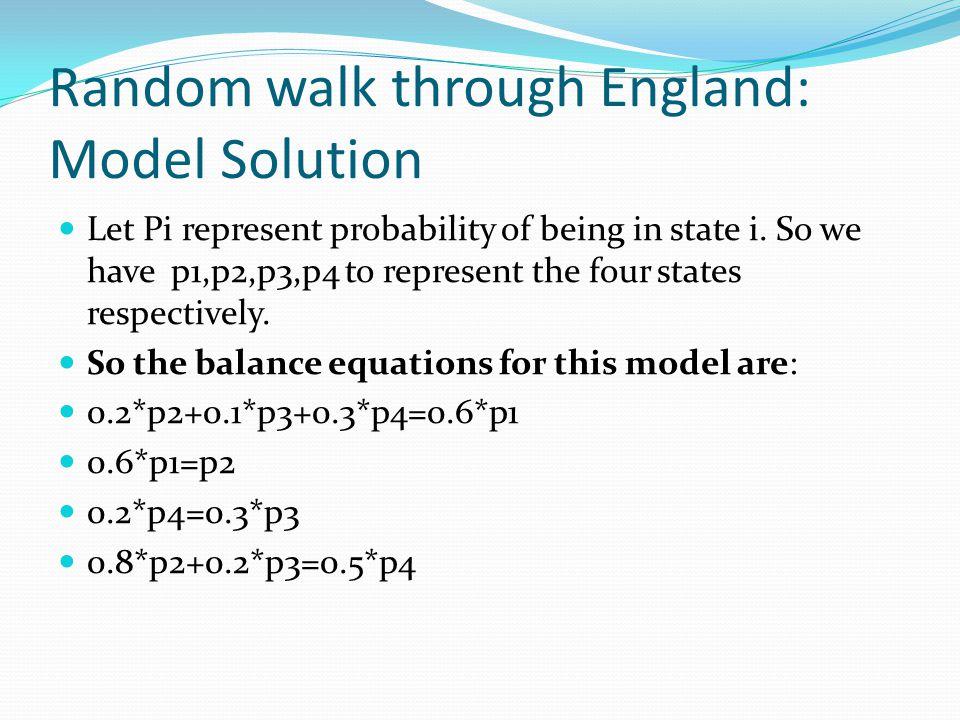 The final state equations are : 0.2*p2+0.1*p3+0.3*p4=0.6*p1 0.6*p1=p2 0.2*p4=0.3*p3 p1+p2+p3+p4=1 The results are: P1=0.2644 P2=0.1586 P3=0.2308 P4=3462 Random walk through England: Model Solution