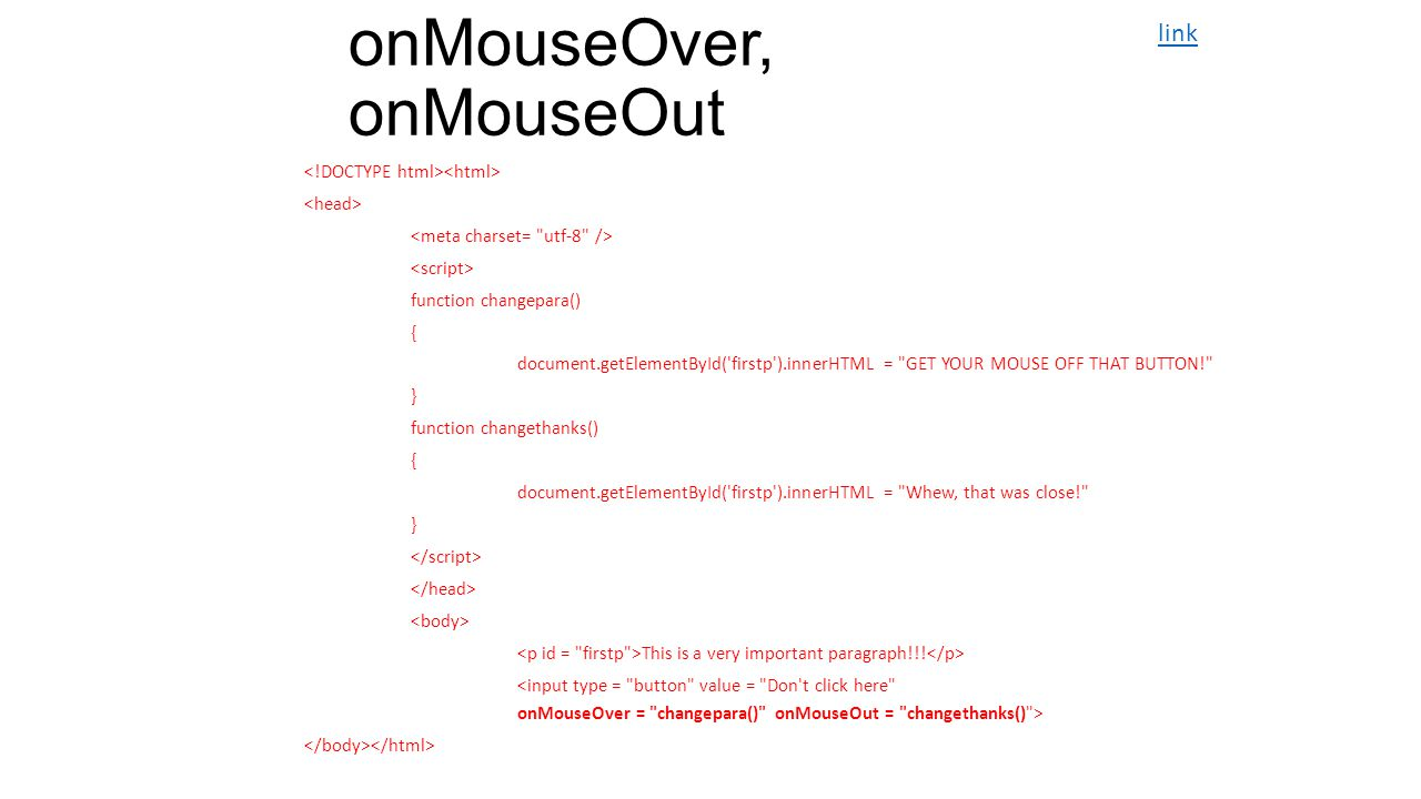 onMouseOver, onMouseOut function changepara() { document.getElementById( firstp ).innerHTML = GET YOUR MOUSE OFF THAT BUTTON! } function changethanks() { document.getElementById( firstp ).innerHTML = Whew, that was close! } This is a very important paragraph!!.