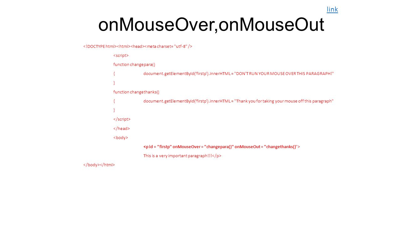 onMouseOver,onMouseOut function changepara() {document.getElementById( firstp ).innerHTML = DON T RUN YOUR MOUSE OVER THIS PARAGRAPH! } function changethanks() {document.getElementById( firstp ).innerHTML = Thank you for taking your mouse off this paragraph } This is a very important paragraph!!.