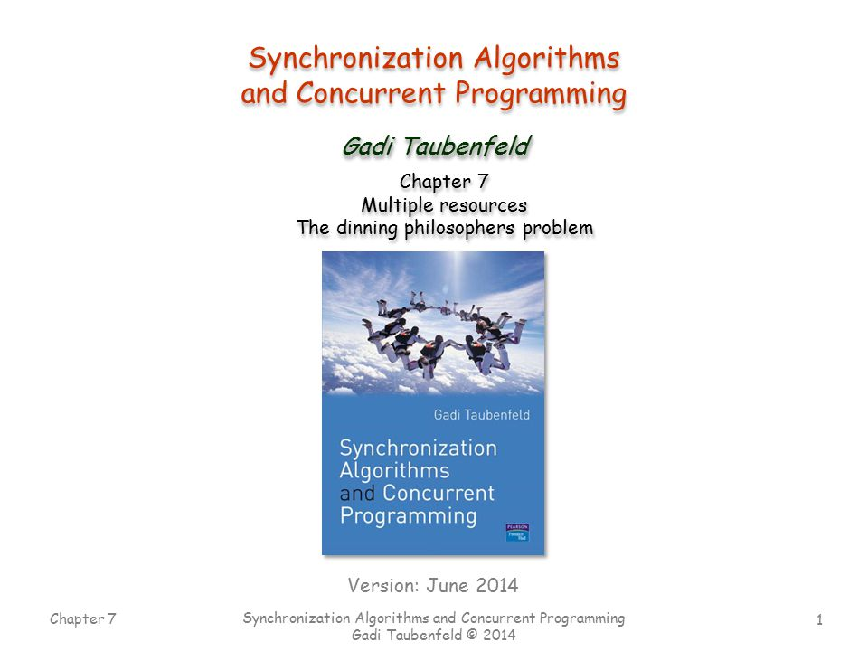 1 Chapter 7 Synchronization Algorithms and Concurrent Programming Gadi Taubenfeld © 2014 Synchronization Algorithms and Concurrent Programming Synchronization Algorithms and Concurrent Programming Gadi Taubenfeld Chapter 7 Multiple resources The dinning philosophers problem Chapter 7 Multiple resources The dinning philosophers problem Version: June 2014