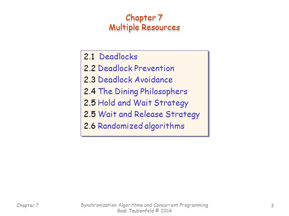 3 Chapter 7 Synchronization Algorithms and Concurrent Programming Gadi Taubenfeld © 2014 2.1 Deadlocks 2.2 Deadlock Prevention 2.3 Deadlock Avoidance 2.4 The Dining Philosophers 2.5 Hold and Wait Strategy 2.5 Wait and Release Strategy 2.6 Randomized algorithms 2.1 Deadlocks 2.2 Deadlock Prevention 2.3 Deadlock Avoidance 2.4 The Dining Philosophers 2.5 Hold and Wait Strategy 2.5 Wait and Release Strategy 2.6 Randomized algorithms Chapter 7 Multiple Resources Chapter 7 Multiple Resources