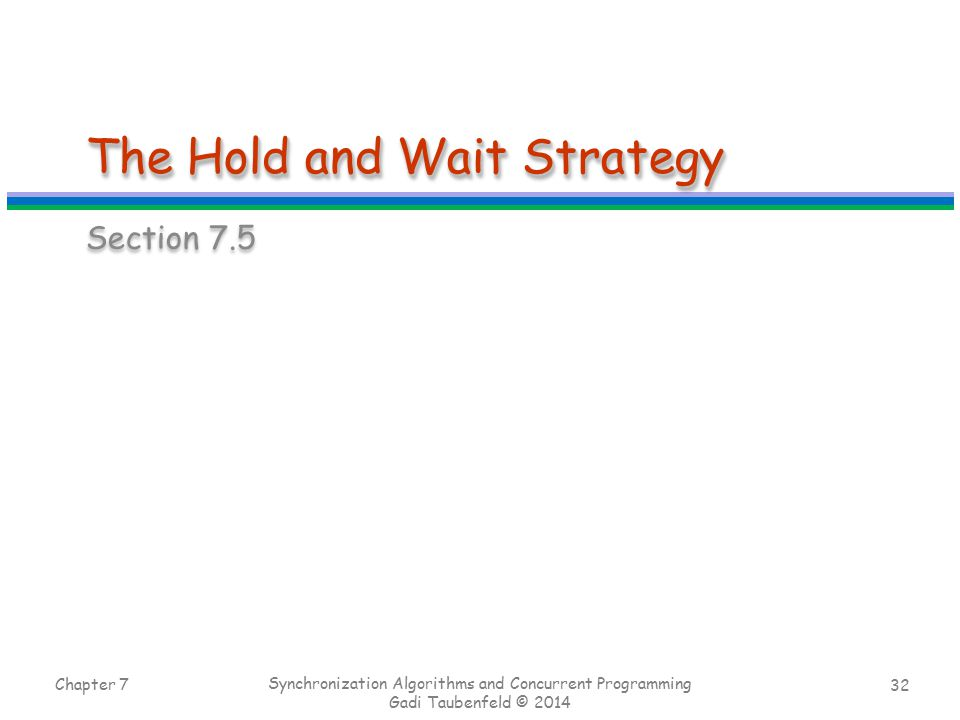 32 The Hold and Wait Strategy Section 7.5 Chapter 7 Synchronization Algorithms and Concurrent Programming Gadi Taubenfeld © 2014