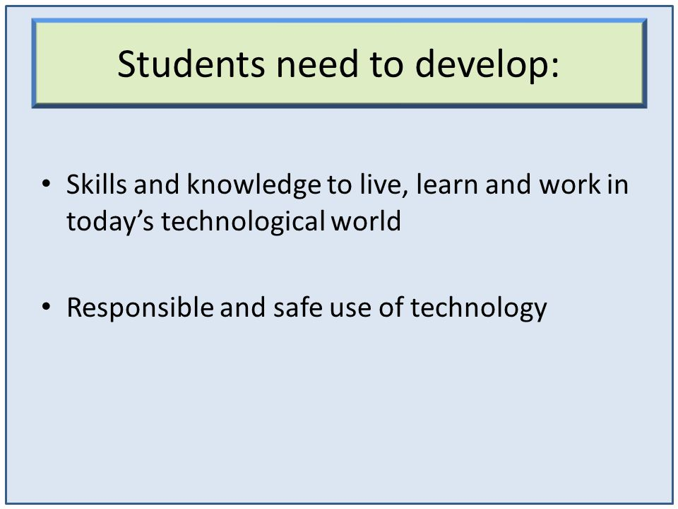 Students need to develop: Skills and knowledge to live, learn and work in today's technological world Responsible and safe use of technology