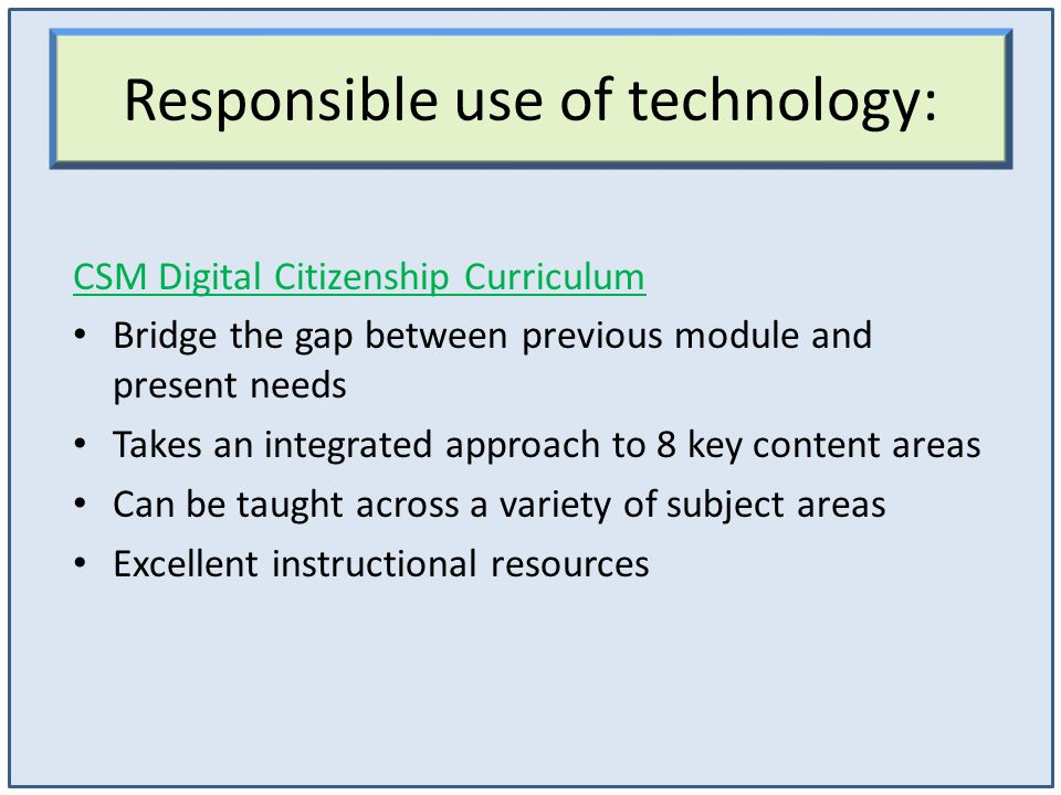 Responsible use of technology: CSM Digital Citizenship Curriculum Bridge the gap between previous module and present needs Takes an integrated approach to 8 key content areas Can be taught across a variety of subject areas Excellent instructional resources