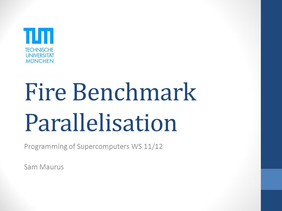Fire Benchmark Parallelisation Programming of Supercomputers WS 11/12 Sam Maurus