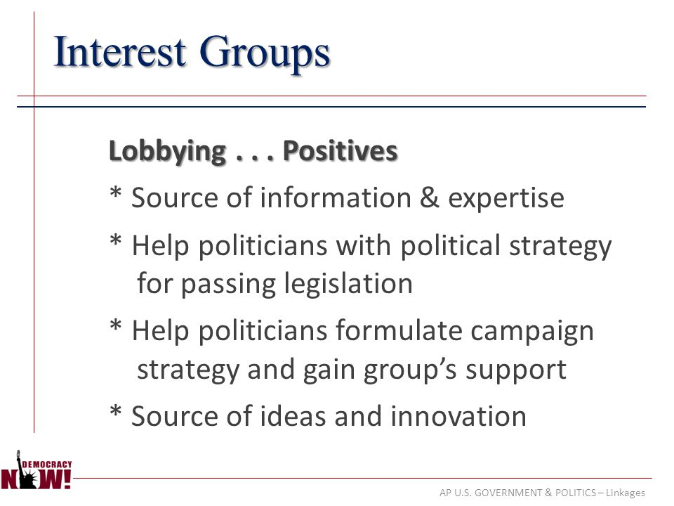 AP U.S. GOVERNMENT & POLITICS – Linkages Interest Groups Lobbying... Positives * Source of information & expertise * Help politicians with political s