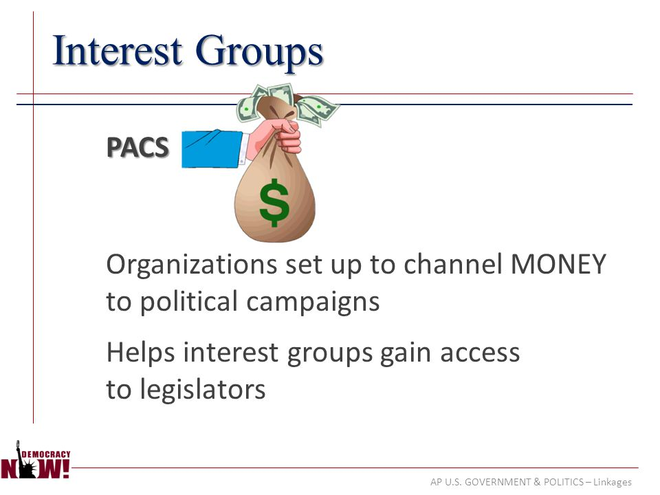 AP U.S. GOVERNMENT & POLITICS – Linkages Interest Groups PACS Organizations set up to channel MONEY to political campaigns Helps interest groups gain