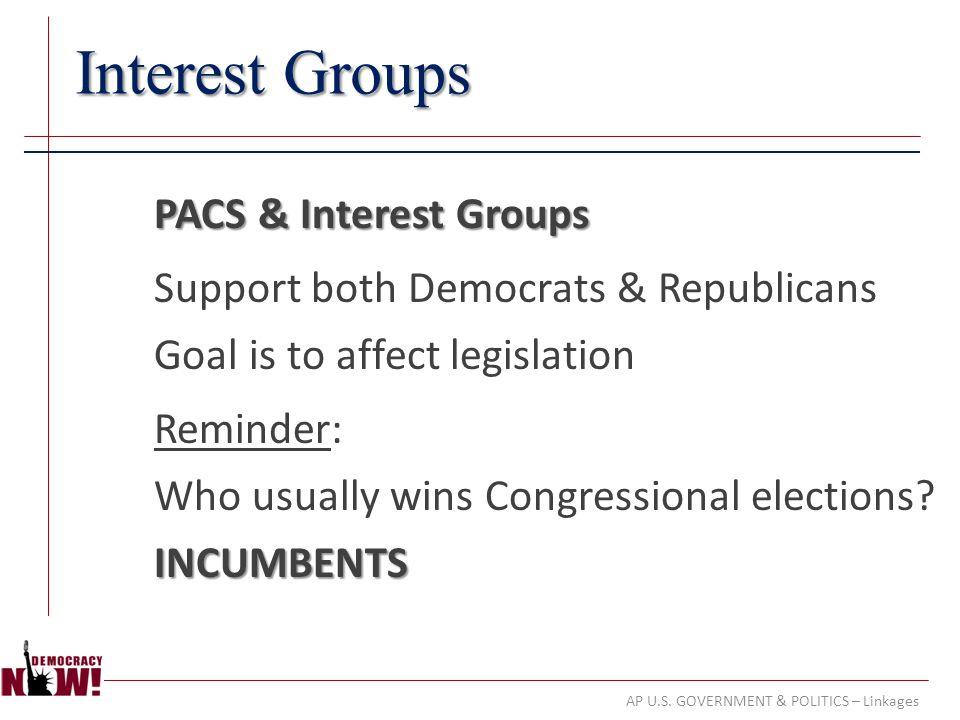 AP U.S. GOVERNMENT & POLITICS – Linkages Interest Groups PACS & Interest Groups Support both Democrats & Republicans Goal is to affect legislation Rem