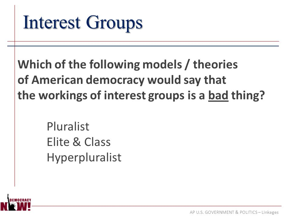 AP U.S. GOVERNMENT & POLITICS – Linkages Interest Groups Which of the following models / theories of American democracy would say that the workings of