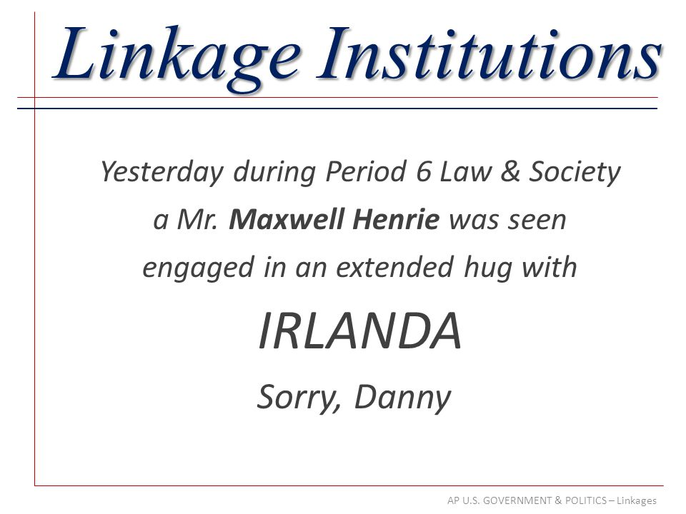 AP U.S. GOVERNMENT & POLITICS – Linkages Linkage Institutions Yesterday during Period 6 Law & Society a Mr. Maxwell Henrie was seen engaged in an exte