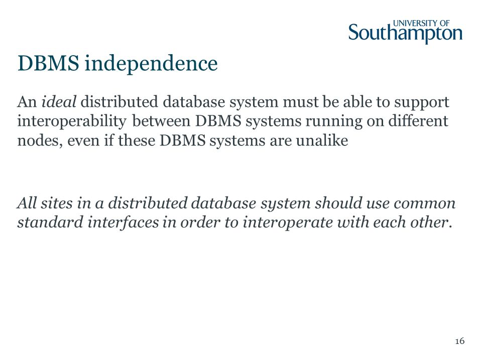 DBMS independence 16 An ideal distributed database system must be able to support interoperability between DBMS systems running on different nodes, even if these DBMS systems are unalike All sites in a distributed database system should use common standard interfaces in order to interoperate with each other.