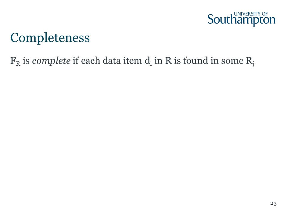 Completeness 23 F R is complete if each data item d i in R is found in some R j