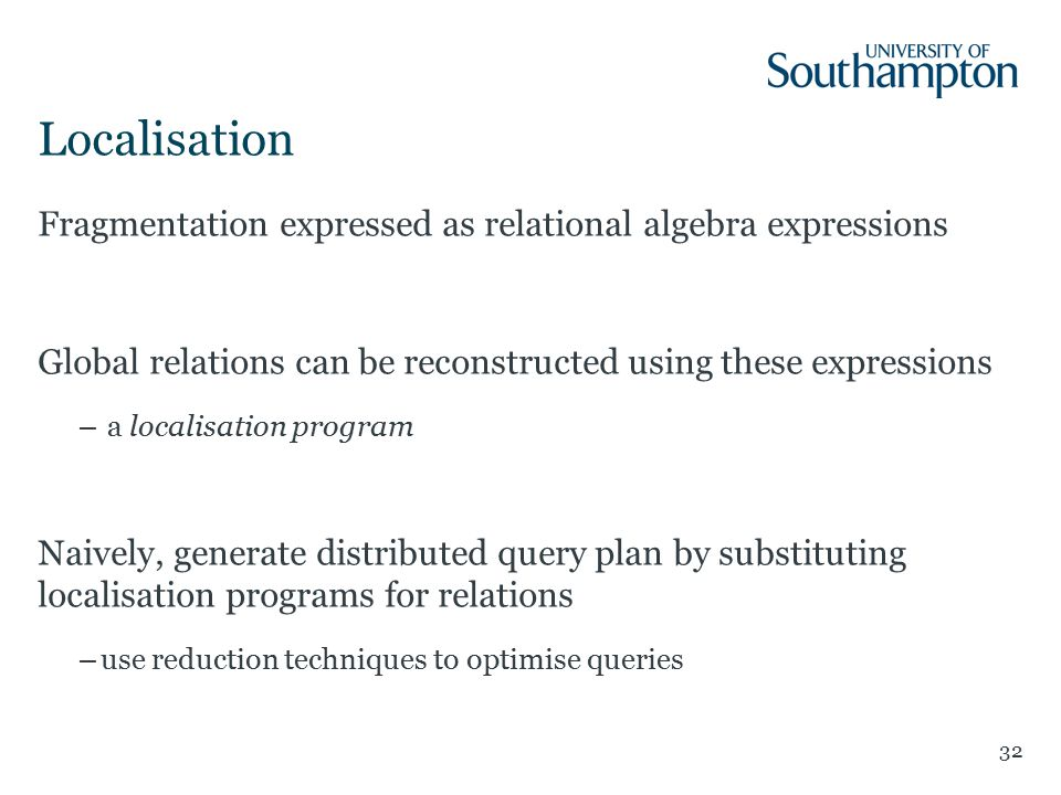 Localisation 32 Fragmentation expressed as relational algebra expressions Global relations can be reconstructed using these expressions – a localisation program Naively, generate distributed query plan by substituting localisation programs for relations –use reduction techniques to optimise queries