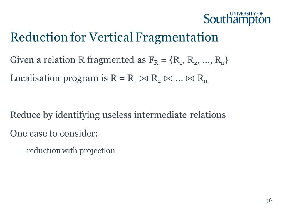 Reduction for Vertical Fragmentation 36 Given a relation R fragmented as F R = {R 1, R 2,..., R n } Localisation program is R = R 1 R 2...