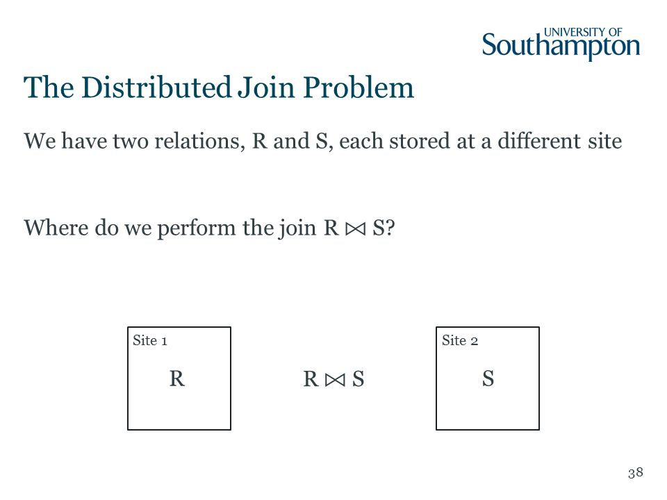 38 We have two relations, R and S, each stored at a different site Where do we perform the join R S.