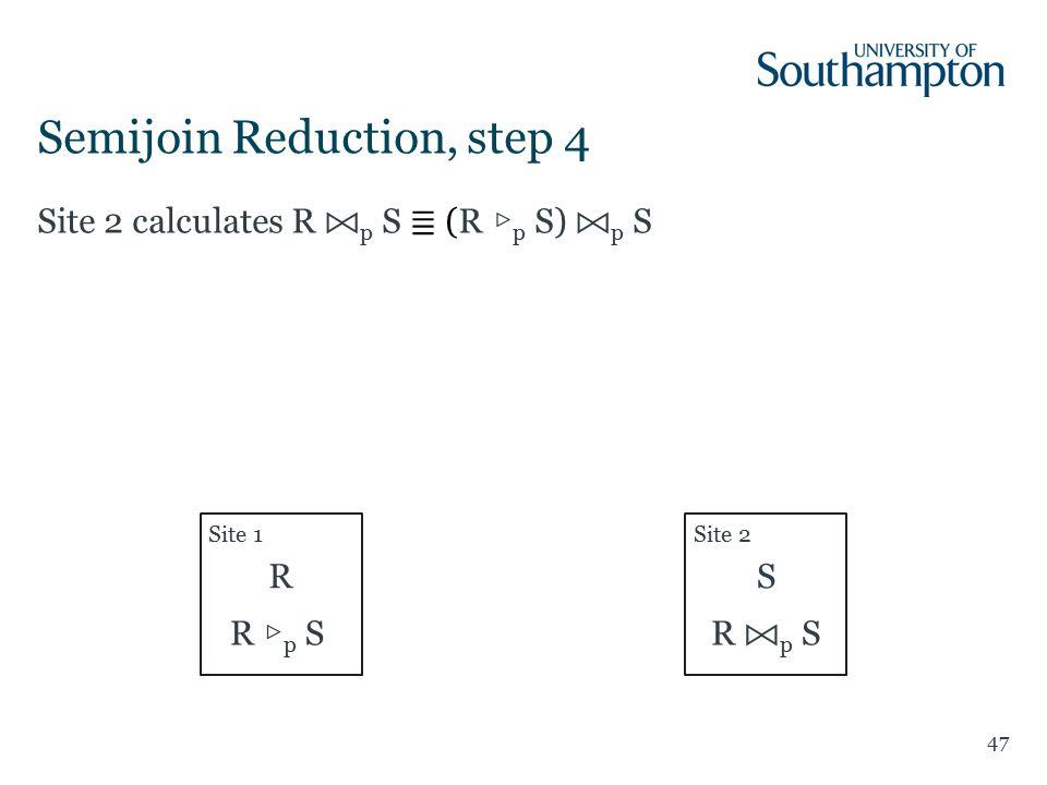 47 Site 2 calculates R p S ≣ (R ▷ p S) p S Semijoin Reduction, step 4 Site 1Site 2 RS R ▷ p S R p S