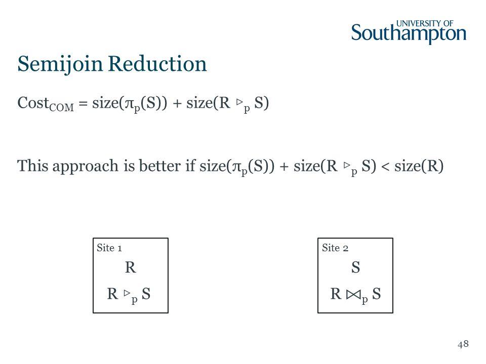 48 Cost COM = size(π p (S)) + size(R ▷ p S) This approach is better if size(π p (S)) + size(R ▷ p S) < size(R) Semijoin Reduction Site 1Site 2 RS R ▷ p S R p S