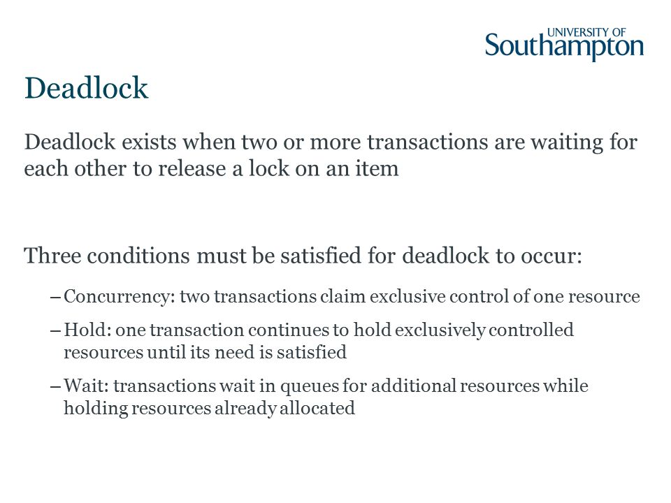 Deadlock Deadlock exists when two or more transactions are waiting for each other to release a lock on an item Three conditions must be satisfied for deadlock to occur: –Concurrency: two transactions claim exclusive control of one resource –Hold: one transaction continues to hold exclusively controlled resources until its need is satisfied –Wait: transactions wait in queues for additional resources while holding resources already allocated