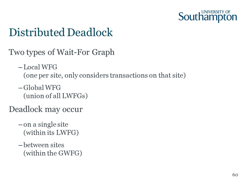 Distributed Deadlock 60 Two types of Wait-For Graph –Local WFG (one per site, only considers transactions on that site) –Global WFG (union of all LWFGs) Deadlock may occur –on a single site (within its LWFG) –between sites (within the GWFG)