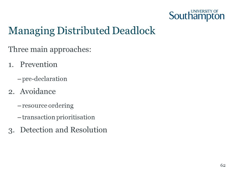 Managing Distributed Deadlock 62 Three main approaches: 1.Prevention –pre-declaration 2.Avoidance –resource ordering –transaction prioritisation 3.Detection and Resolution