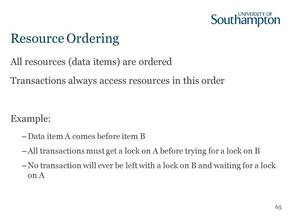 Resource Ordering 65 All resources (data items) are ordered Transactions always access resources in this order Example: –Data item A comes before item B –All transactions must get a lock on A before trying for a lock on B –No transaction will ever be left with a lock on B and waiting for a lock on A