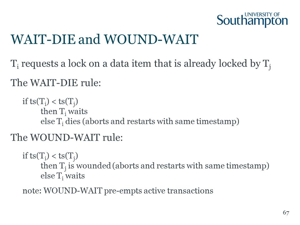 WAIT-DIE and WOUND-WAIT 67 T i requests a lock on a data item that is already locked by T j The WAIT-DIE rule: if ts(T i ) < ts(T j ) then T i waits else T i dies (aborts and restarts with same timestamp) The WOUND-WAIT rule: if ts(T i ) < ts(T j ) then T j is wounded (aborts and restarts with same timestamp) else T i waits note: WOUND-WAIT pre-empts active transactions