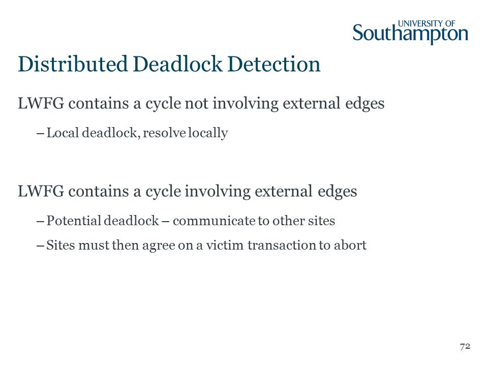 Distributed Deadlock Detection 72 LWFG contains a cycle not involving external edges –Local deadlock, resolve locally LWFG contains a cycle involving external edges –Potential deadlock – communicate to other sites –Sites must then agree on a victim transaction to abort