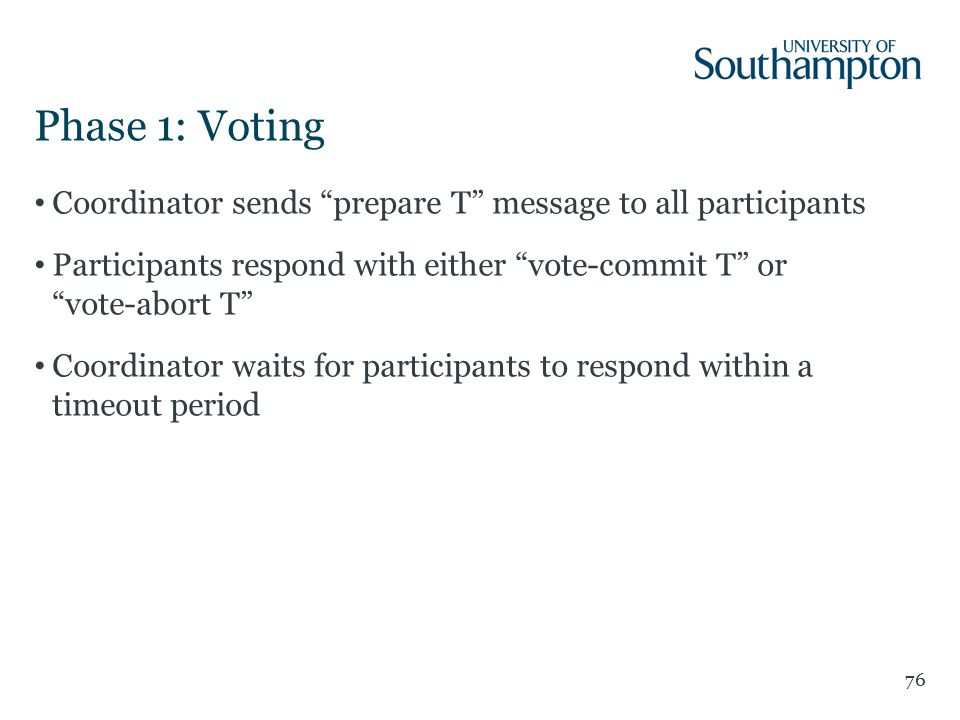 Phase 1: Voting Coordinator sends prepare T message to all participants Participants respond with either vote-commit T or vote-abort T Coordinator waits for participants to respond within a timeout period 76