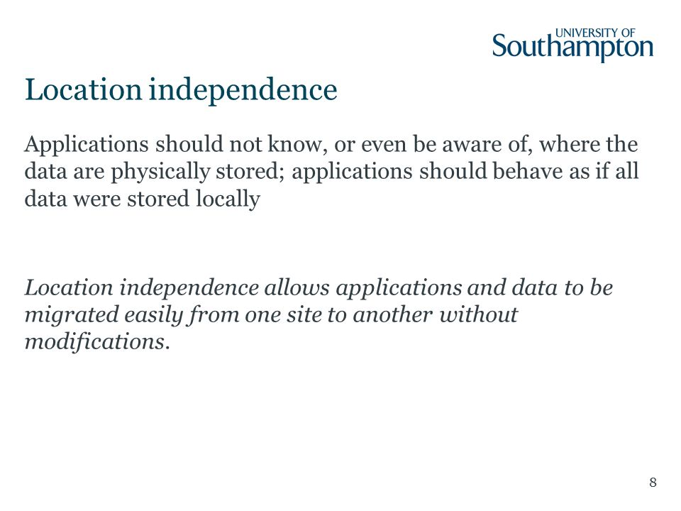 Location independence 8 Applications should not know, or even be aware of, where the data are physically stored; applications should behave as if all data were stored locally Location independence allows applications and data to be migrated easily from one site to another without modifications.