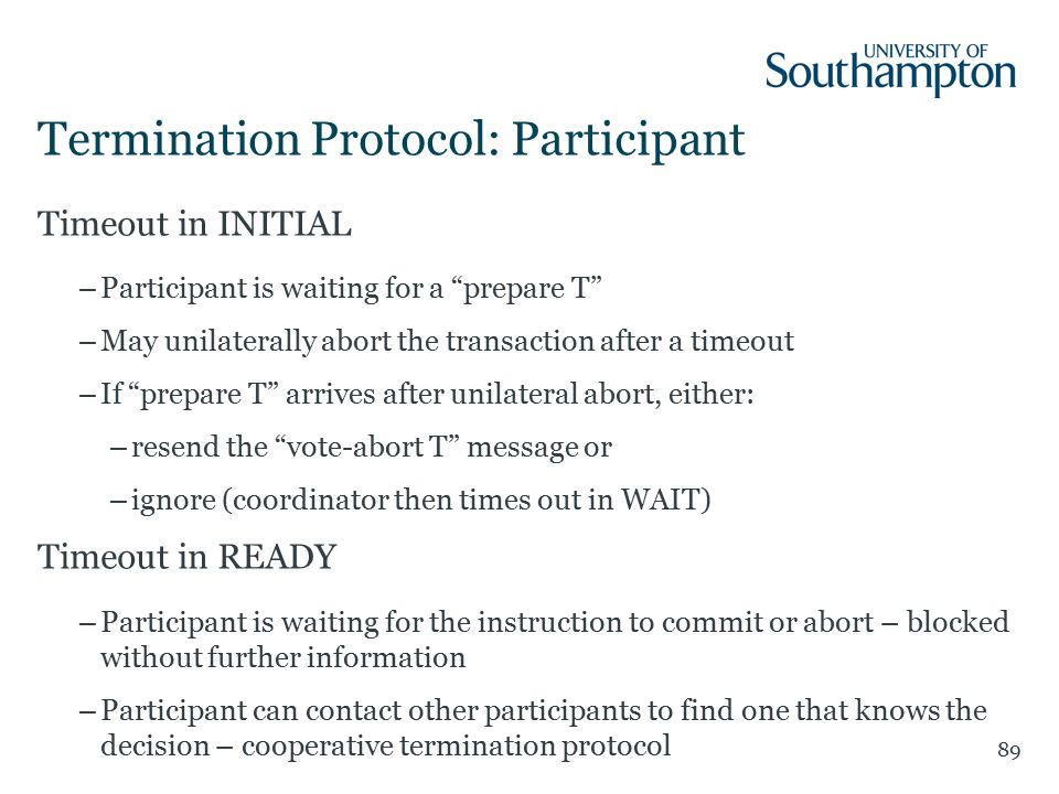 Termination Protocol: Participant Timeout in INITIAL –Participant is waiting for a prepare T –May unilaterally abort the transaction after a timeout –If prepare T arrives after unilateral abort, either: –resend the vote-abort T message or –ignore (coordinator then times out in WAIT) Timeout in READY –Participant is waiting for the instruction to commit or abort – blocked without further information –Participant can contact other participants to find one that knows the decision – cooperative termination protocol 89
