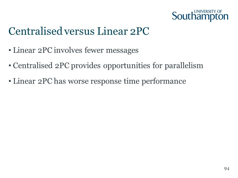 Centralised versus Linear 2PC 94 Linear 2PC involves fewer messages Centralised 2PC provides opportunities for parallelism Linear 2PC has worse response time performance