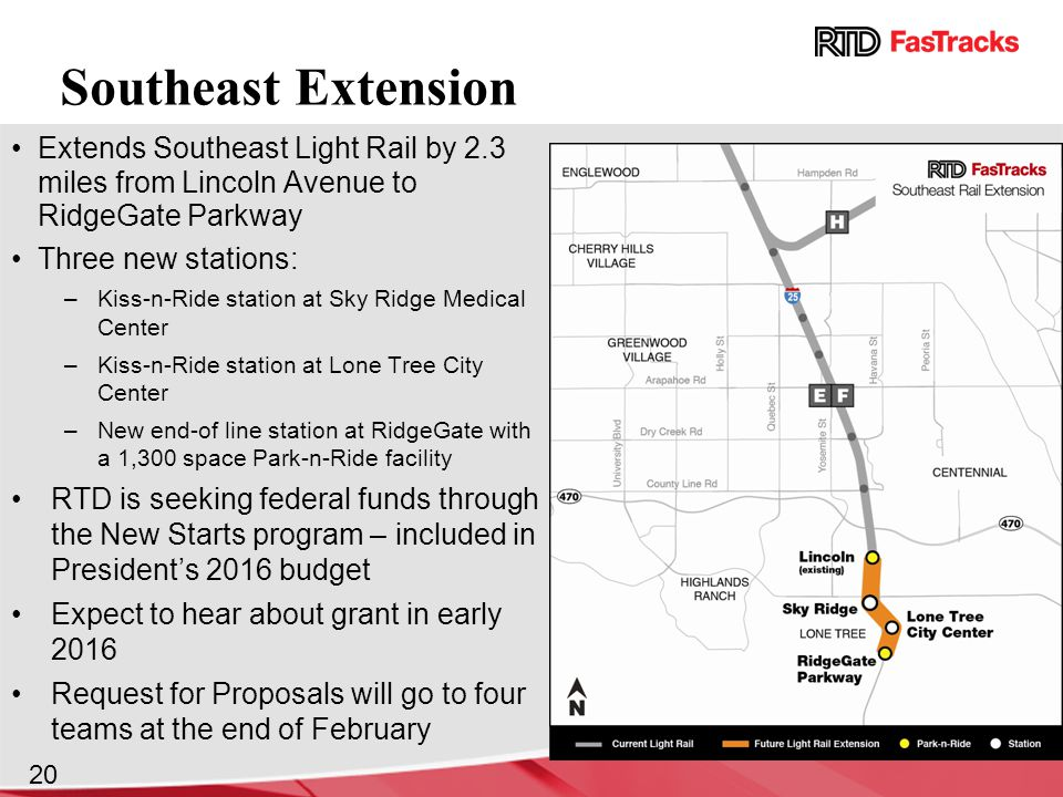 Extends Southeast Light Rail by 2.3 miles from Lincoln Avenue to RidgeGate Parkway Three new stations: –Kiss-n-Ride station at Sky Ridge Medical Center –Kiss-n-Ride station at Lone Tree City Center –New end-of line station at RidgeGate with a 1,300 space Park-n-Ride facility RTD is seeking federal funds through the New Starts program – included in President's 2016 budget Expect to hear about grant in early 2016 Request for Proposals will go to four teams at the end of February Southeast Extension 20