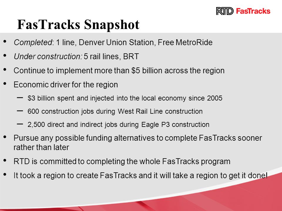 FasTracks Snapshot Completed: 1 line, Denver Union Station, Free MetroRide Under construction: 5 rail lines, BRT Continue to implement more than $5 billion across the region Economic driver for the region –$3 billion spent and injected into the local economy since 2005 –600 construction jobs during West Rail Line construction –2,500 direct and indirect jobs during Eagle P3 construction Pursue any possible funding alternatives to complete FasTracks sooner rather than later RTD is committed to completing the whole FasTracks program It took a region to create FasTracks and it will take a region to get it done!