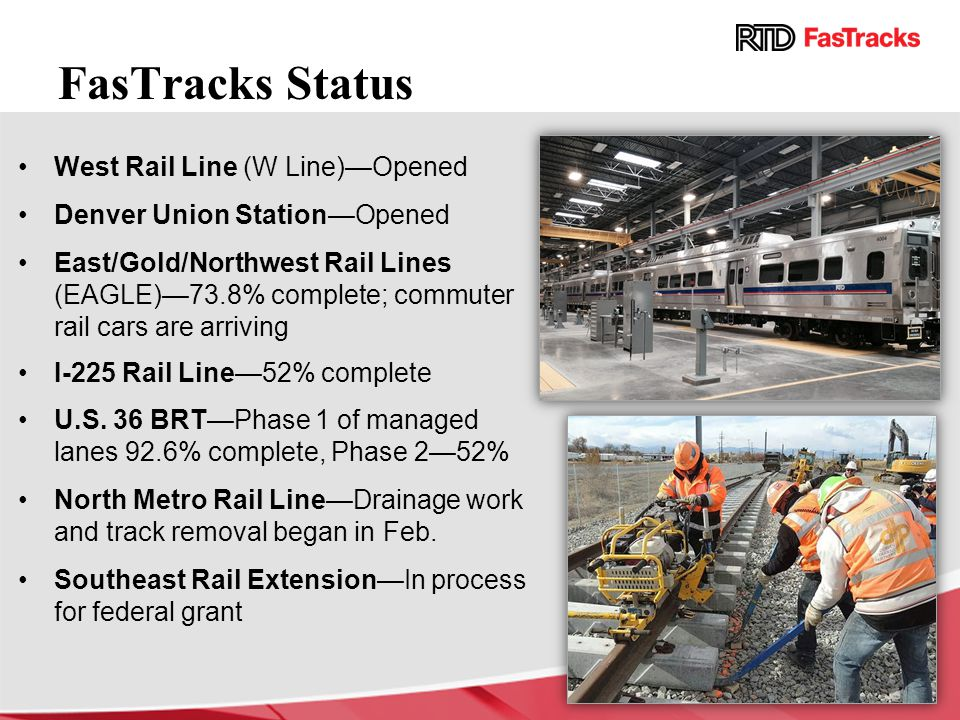 FasTracks Status West Rail Line (W Line)—Opened Denver Union Station—Opened East/Gold/Northwest Rail Lines (EAGLE)—73.8% complete; commuter rail cars are arriving I-225 Rail Line—52% complete U.S.