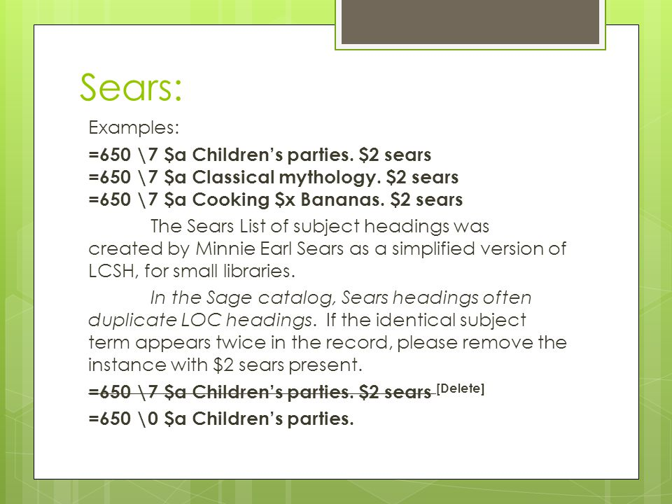 Sears: Examples: =650 \7 $a Children's parties. $2 sears =650 \7 $a Classical mythology. $2 sears =650 \7 $a Cooking $x Bananas. $2 sears The Sears Li