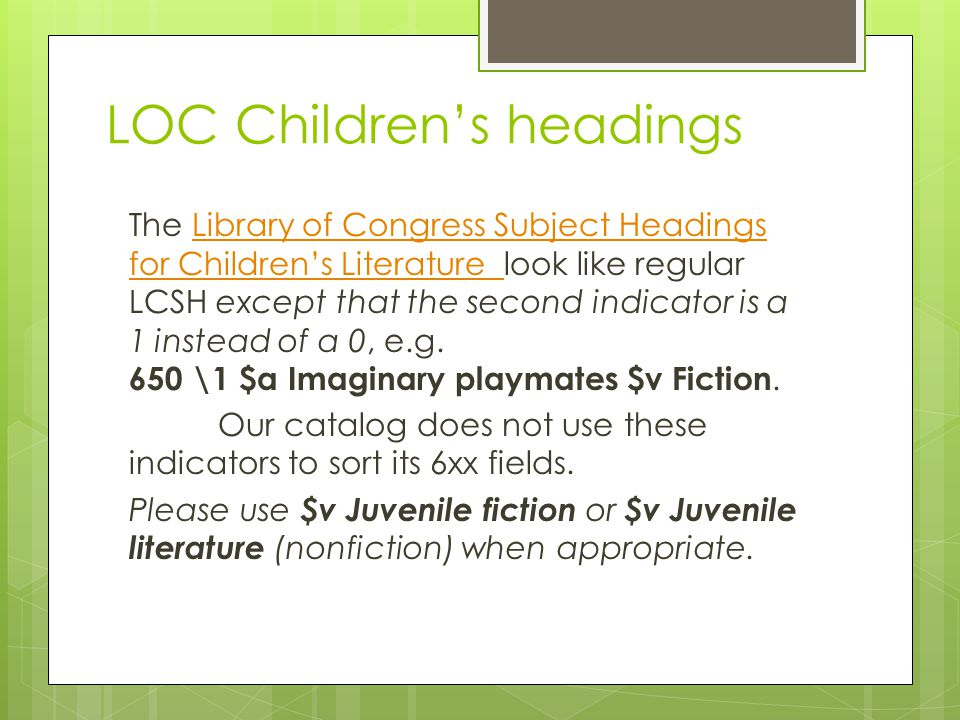 LOC Children's headings The Library of Congress Subject Headings for Children's Literature look like regular LCSH except that the second indicator is