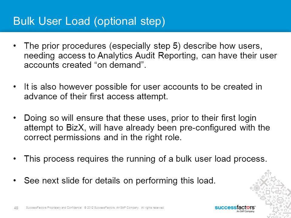 48 SuccessFactors Proprietary and Confidential © 2012 SuccessFactors, An SAP Company. All rights reserved. Bulk User Load (optional step) The prior pr