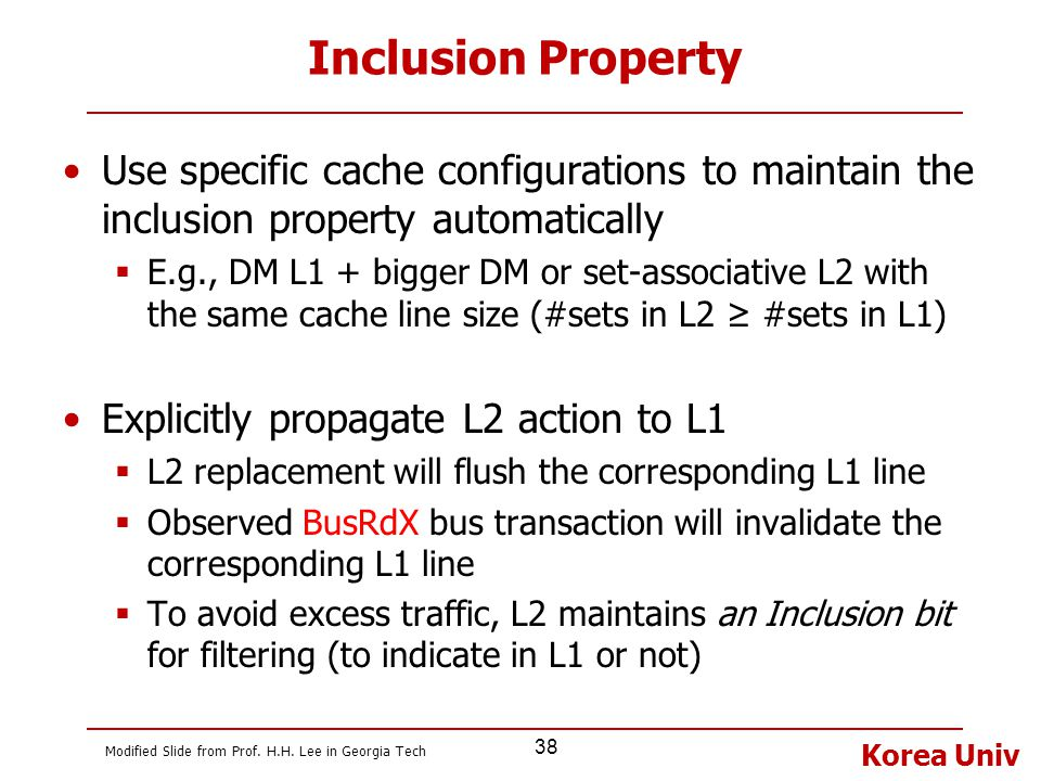 Korea Univ 38 Inclusion Property Use specific cache configurations to maintain the inclusion property automatically  E.g., DM L1 + bigger DM or set-a