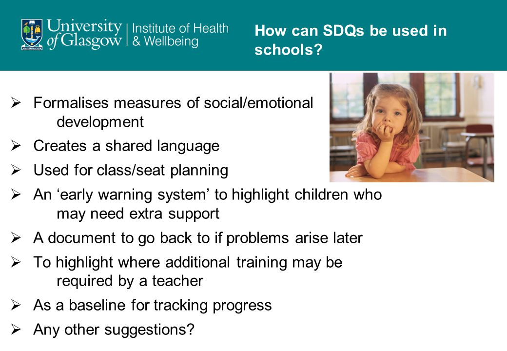  Formalises measures of social/emotional development  Creates a shared language  Used for class/seat planning  An 'early warning system' to highlight children who may need extra support  A document to go back to if problems arise later  To highlight where additional training may be required by a teacher  As a baseline for tracking progress  Any other suggestions.