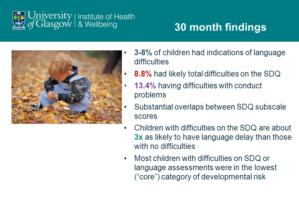 3-8% of children had indications of language difficulties 8.8% had likely total difficulties on the SDQ 13.4% having difficulties with conduct problems Substantial overlaps between SDQ subscale scores Children with difficulties on the SDQ are about 3x as likely to have language delay than those with no difficulties Most children with difficulties on SDQ or language assessments were in the lowest ( core ) category of developmental risk 30 month findings
