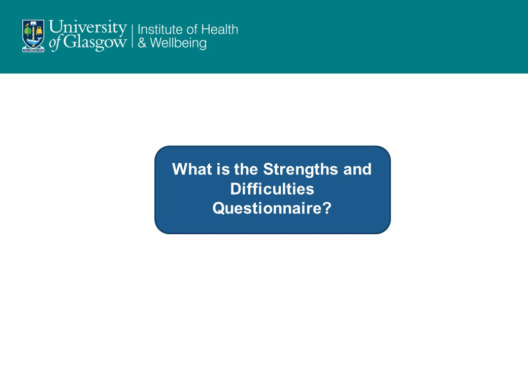 The Strengths and Difficulties Questionnaire (www.sdqinfo.org) A brief behavioural screening questionnaire for 3-16 year olds.