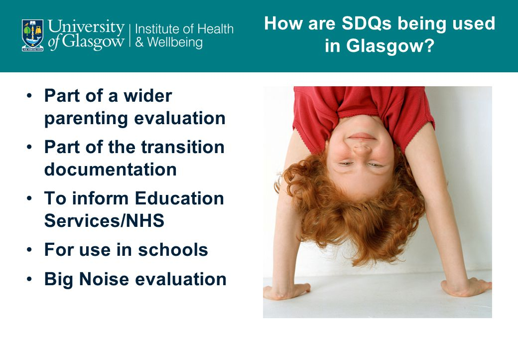 Part of a wider parenting evaluation Part of the transition documentation To inform Education Services/NHS For use in schools Big Noise evaluation How are SDQs being used in Glasgow