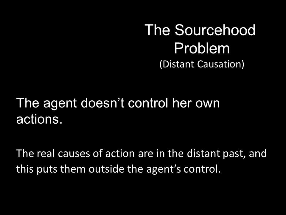 The Sourcehood Problem (Distant Causation) The agent doesn't control her own actions.
