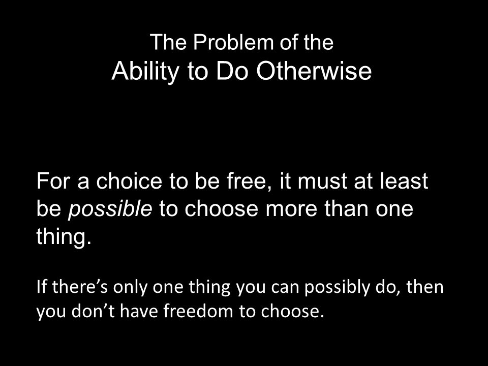For a choice to be free, it must at least be possible to choose more than one thing.