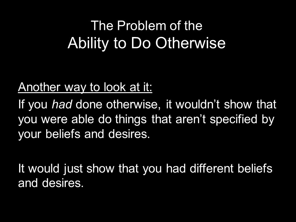 Another way to look at it: If you had done otherwise, it wouldn't show that you were able do things that aren't specified by your beliefs and desires.