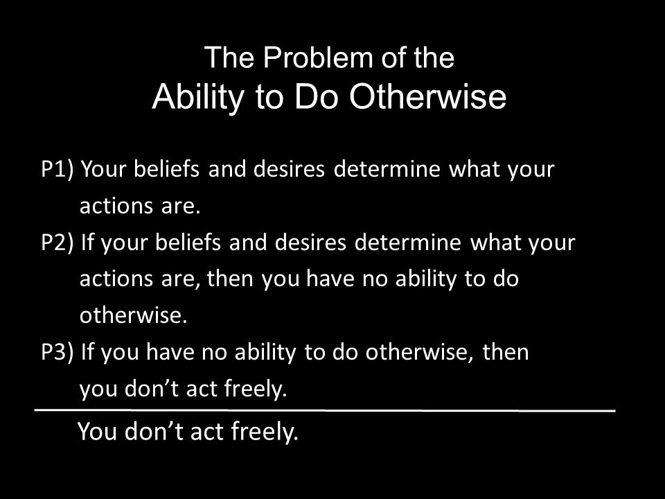 P1) Your beliefs and desires determine what your actions are.