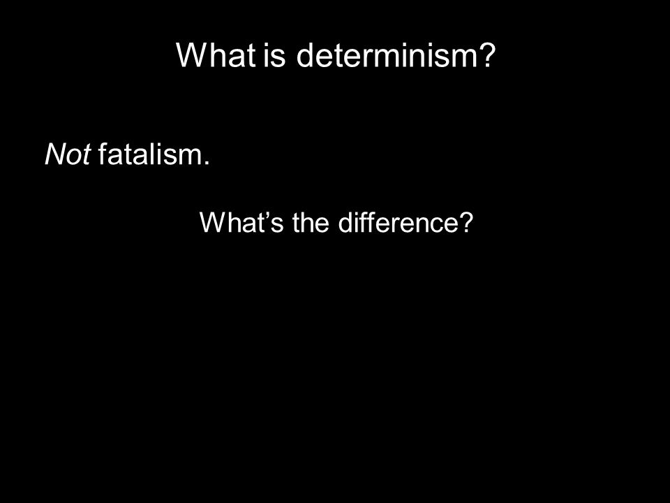 What is determinism? Not fatalism. What's the difference?
