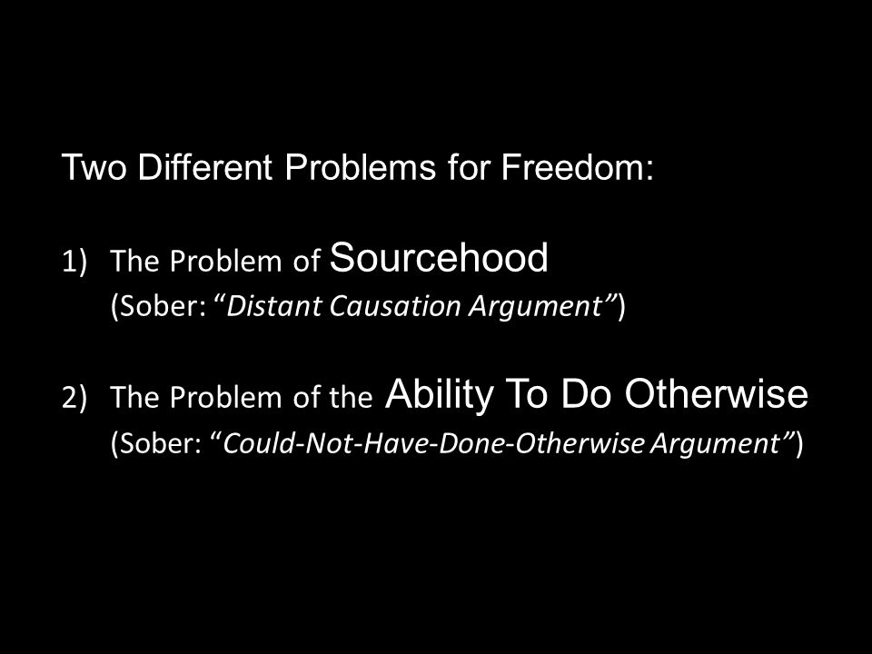 Two Different Problems for Freedom: 1)The Problem of Sourcehood (Sober: Distant Causation Argument ) 2)The Problem of the Ability To Do Otherwise (Sober: Could-Not-Have-Done-Otherwise Argument )