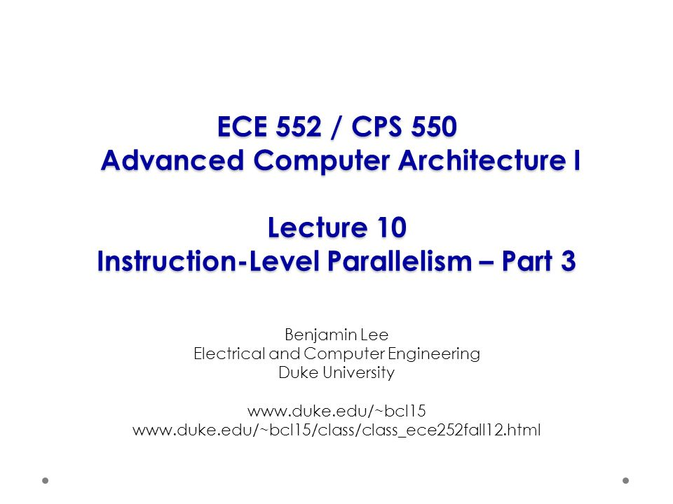 ECE 552 / CPS 550 Advanced Computer Architecture I Lecture 10 Instruction-Level Parallelism – Part 3 Benjamin Lee Electrical and Computer Engineering