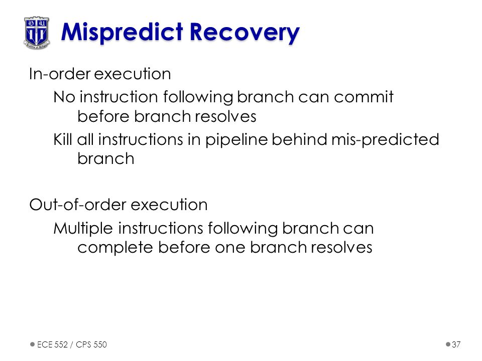 ECE 552 / CPS 55037 Mispredict Recovery In-order execution No instruction following branch can commit before branch resolves Kill all instructions in